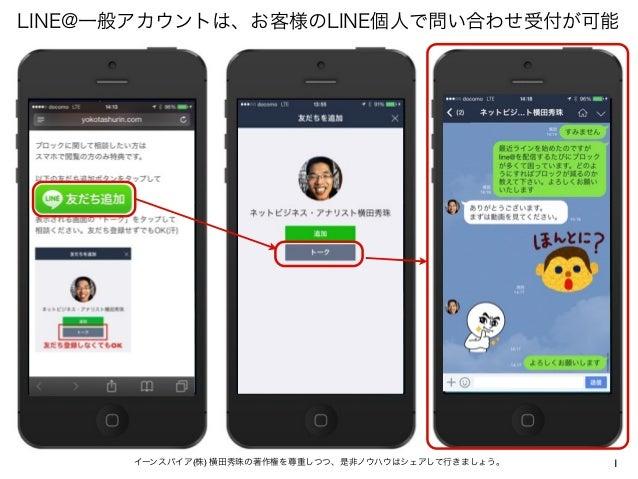 1イーンスパイア(株) 横田秀珠の著作権を尊重しつつ、是非ノウハウはシェアして行きましょう。 LINE@一般アカウントは、お客様のLINE個人で問い合わせ受付が可能