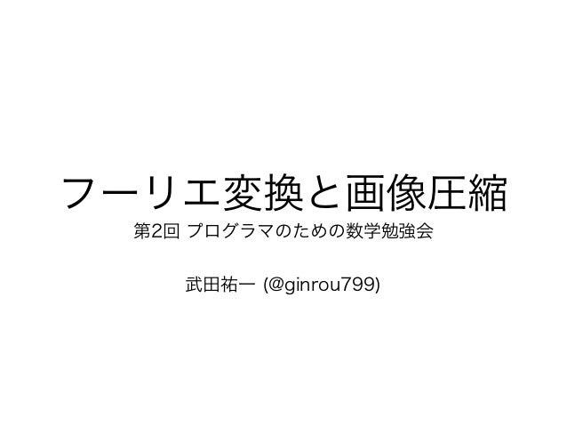 フーリエ変換と画像圧縮 第2回 プログラマのための数学勉強会 武田祐一 (@ginrou799)