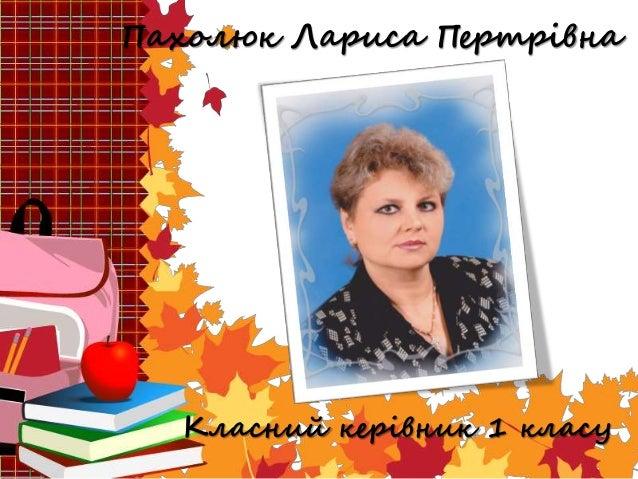 Пахолюк Лариса Пертрівна Класний керівник 1 класу
