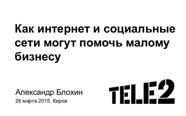 Как интернет и социальные сети могут помочь малому бизнесу Александр Блохин 26 марта 2015. Киров