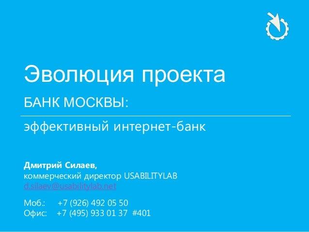 Эволюция проекта БАНК МОСКВЫ: эффективный интернет-банк Дмитрий Силаев, коммерческий директор USABILITYLAB d.silaev@usabil...