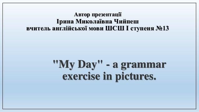 """Автор презентації Ірина Миколаївна Чийпеш вчитель англійської мови ШСШ I ступеня №13 """"My Day"""" - a grammar exercise in pict..."""