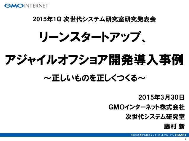 1 2015年3月30日 GMOインターネット株式会社 次世代システム研究室 藤村 新 リーンスタートアップ、 アジャイルオフショア開発導入事例 ~正しいものを正しくつくる~ 2015年1Q 次世代システム研究室研究発表会