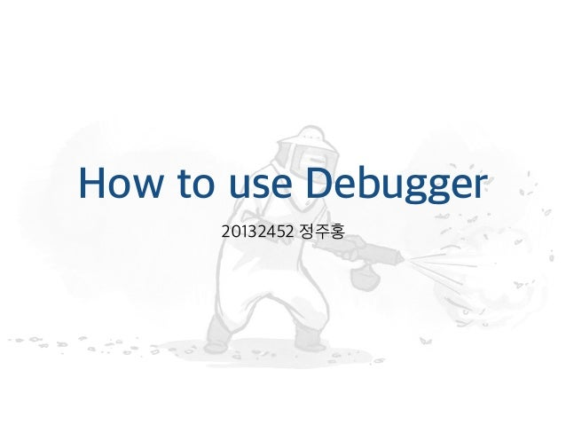 How to use Debugger 20132452 정주홍