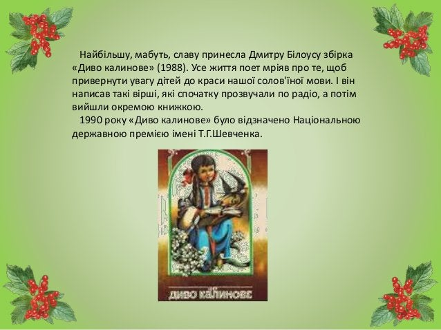 Найбільшу, мабуть, славу принесла Дмитру Білоусу збірка «Диво калинове» (1988). Усе життя поет мріяв про те, щоб привернут...