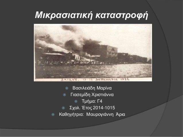 Μικρασιατική καταστροφή  Βασιλειάδη Μαρίνα  Γιασεμίδη Χριστιάννα  Τμήμα: Γ4  Σχολ. Έτος 2014-1015  Καθηγήτρια: Μαυρογ...
