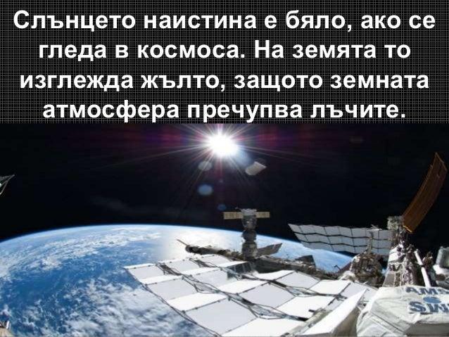 Слънцето наистина е бяло, ако се гледа в космоса. На земята то изглежда жълто, защото земната атмосфера пречупва лъчите.