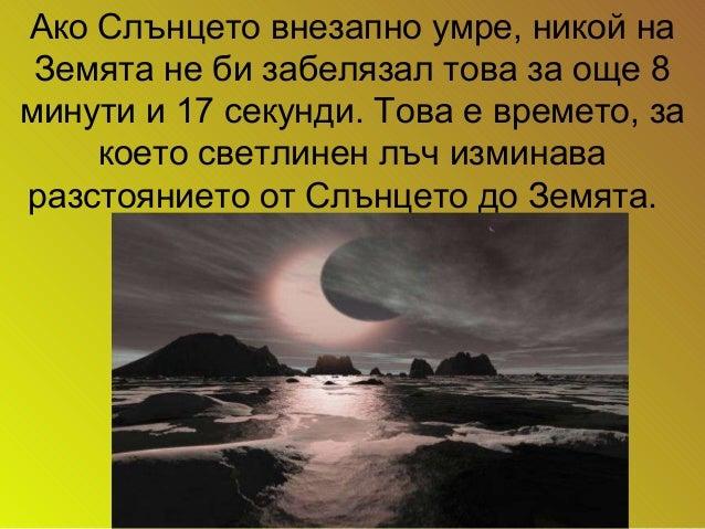 Ако Слънцето внезапно умре, никой на Земята не би забелязал това за още 8 минути и 17 секунди. Това е времето, за което св...