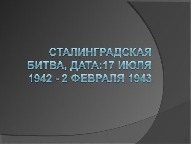 Сталинградская битва (17 июля 1942 — 2 февраля 1943) — боевые́ ́ действия советских войск по обороне города Сталинграда и ...