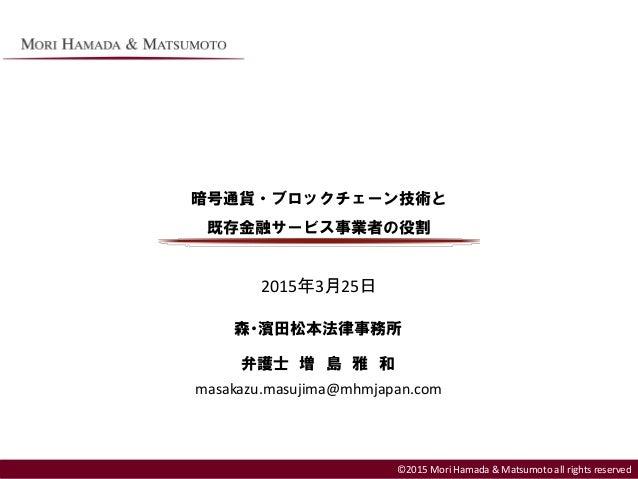 ©2013 Mori Hamada & Matsumoto all rights reserved 暗号通貨・ブロックチェーン技術と 既存金融サービス事業者の役割 ©2015 Mori Hamada & Matsumoto all rights...