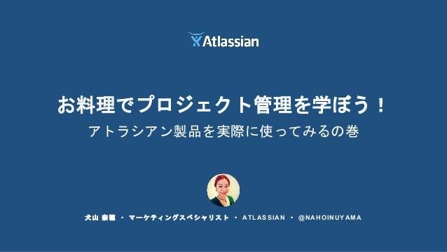 犬山 奈穂 • マーケティングスペシャリスト • ATLASSIAN • @NAHOINUYAMA お料理でプロジェクト管理を学ぼう! アトラシアン製品を実際に使ってみるの巻