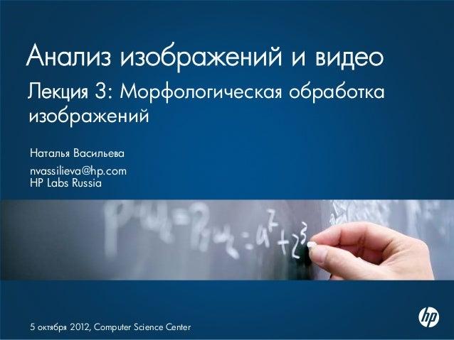 Анализ изображений и видео Наталья Васильева nvassilieva@hp.com HP Labs Russia 5 октября 2012, Computer Science Center Лек...