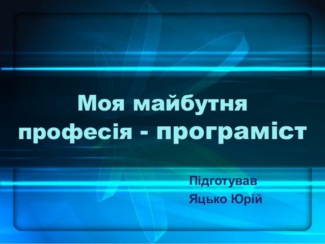 Моя майбутня професія - програміст Підготував Яцько Юрій