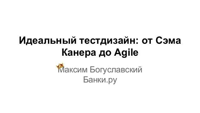 Идеальный тестдизайн: от Сэма Канера до Agile Максим Богуславский Банки.ру