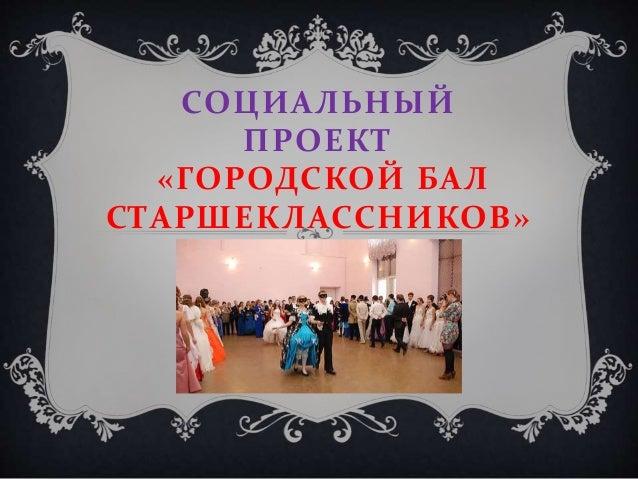 СОЦИАЛЬНЫЙ ПРОЕКТ «ГОРОДСКОЙ БАЛ СТАРШЕКЛАССНИКОВ»