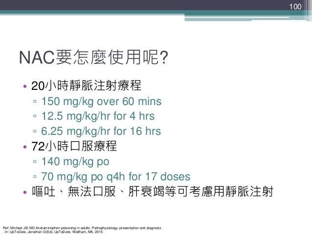 NAC要怎麼使用呢? • 20小時靜脈注射療程 ▫ 150 mg/kg over 60 mins ▫ 12.5 mg/kg/hr for 4 hrs ▫ 6.25 mg/kg/hr for 16 hrs • 72小時口服療程 ▫ 140 mg/...