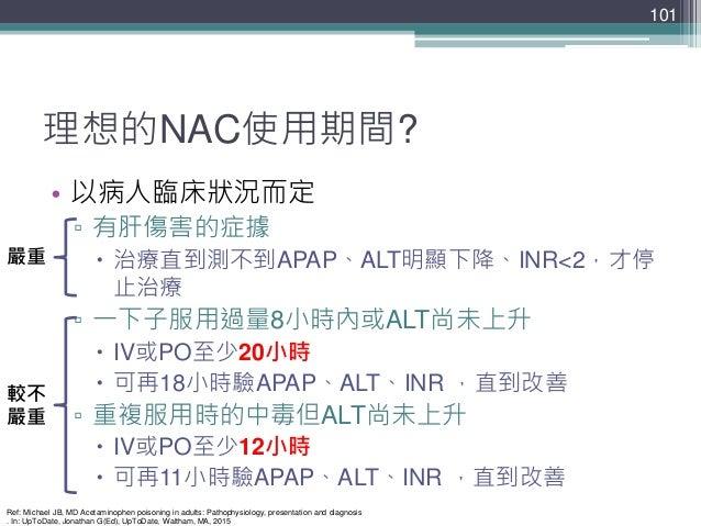 理想的NAC使用期間? • 以病人臨床狀況而定 ▫ 有肝傷害的症據  治療直到測不到APAP、ALT明顯下降、INR<2,才停 止治療 ▫ 一下子服用過量8小時內或ALT尚未上升  IV或PO至少20小時  可再18小時驗APAP、ALT...