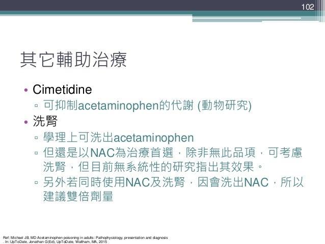 其它輔助治療 • Cimetidine ▫ 可抑制acetaminophen的代謝 (動物研究) • 洗腎 ▫ 學理上可洗出acetaminophen ▫ 但還是以NAC為治療首選,除非無此品項,可考慮 洗腎,但目前無系統性的研究指出其效果。 ...