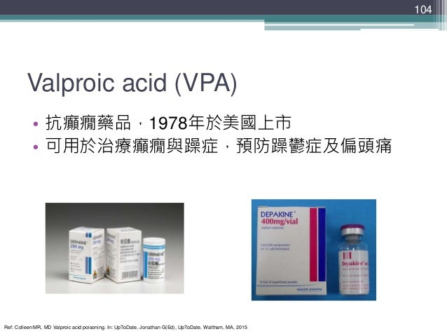 Valproic acid (VPA) • 抗癲癇藥品,1978年於美國上市 • 可用於治療癲癇與躁症,預防躁鬱症及偏頭痛 104 Ref: Colleen MR, MD Valproic acid poisoning. In: UpToDat...