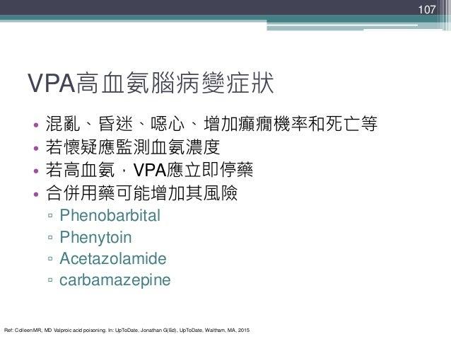 VPA高血氨腦病變症狀 • 混亂、昏迷、噁心、增加癲癇機率和死亡等 • 若懷疑應監測血氨濃度 • 若高血氨,VPA應立即停藥 • 合併用藥可能增加其風險 ▫ Phenobarbital ▫ Phenytoin ▫ Acetazolamide ▫...