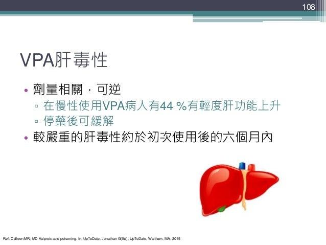 VPA肝毒性 • 劑量相關,可逆 ▫ 在慢性使用VPA病人有44 %有輕度肝功能上升 ▫ 停藥後可緩解 • 較嚴重的肝毒性約於初次使用後的六個月內 108 Ref: Colleen MR, MD Valproic acid poisoning....