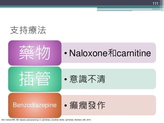 支持療法 • Naloxone和carnitine藥物 • 意識不清插管 • 癲癇發作Benzodiazepine 111 Ref: Colleen MR, MD Valproic acid poisoning. In: UpToDate, J...