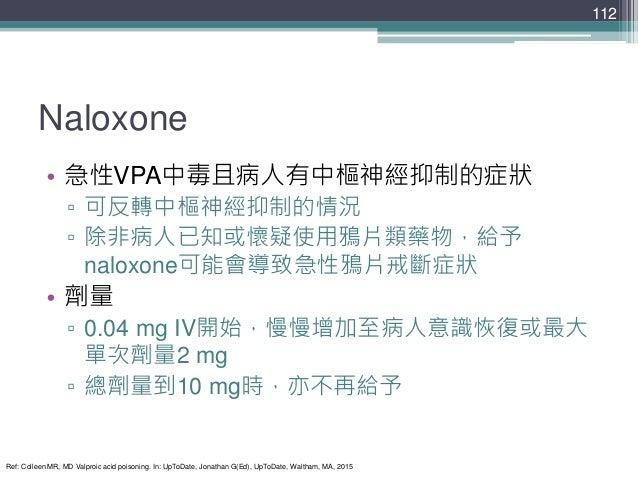 Naloxone • 急性VPA中毒且病人有中樞神經抑制的症狀 ▫ 可反轉中樞神經抑制的情況 ▫ 除非病人已知或懷疑使用鴉片類藥物,給予 naloxone可能會導致急性鴉片戒斷症狀 • 劑量 ▫ 0.04 mg IV開始,慢慢增加至病人意識恢復...