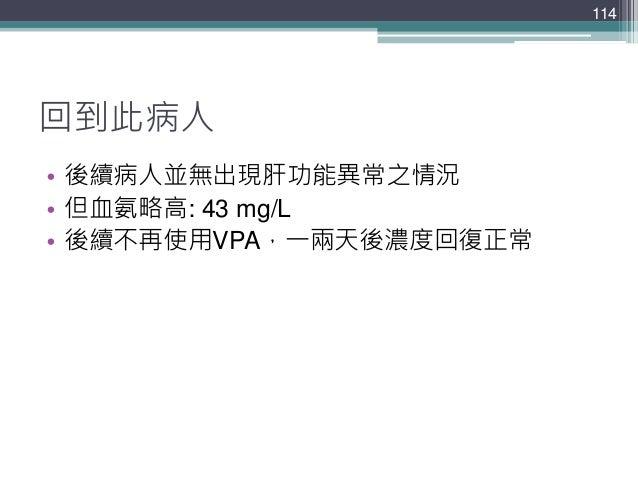 回到此病人 • 後續病人並無出現肝功能異常之情況 • 但血氨略高: 43 mg/L • 後續不再使用VPA,一兩天後濃度回復正常 114