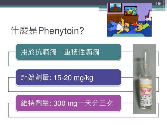 什麼是Phenytoin? 用於抗癲癇,重積性癲癇 起始劑量: 15-20 mg/kg 維持劑量: 300 mg一天分三次 116