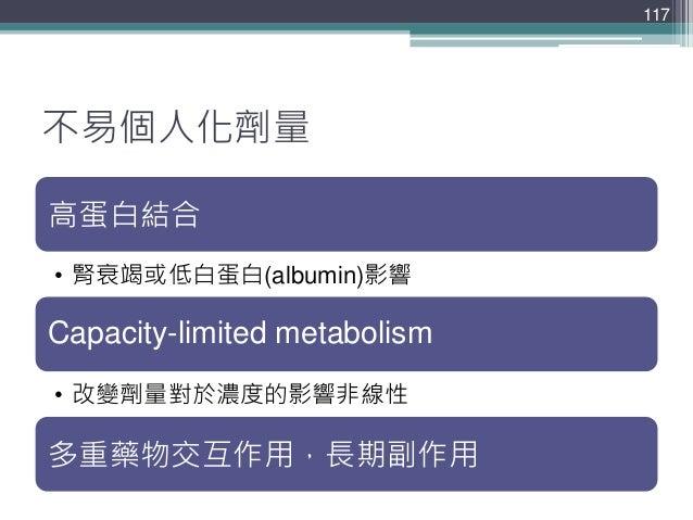 不易個人化劑量 高蛋白結合 • 腎衰竭或低白蛋白(albumin)影響 Capacity-limited metabolism • 改變劑量對於濃度的影響非線性 多重藥物交互作用,長期副作用 117