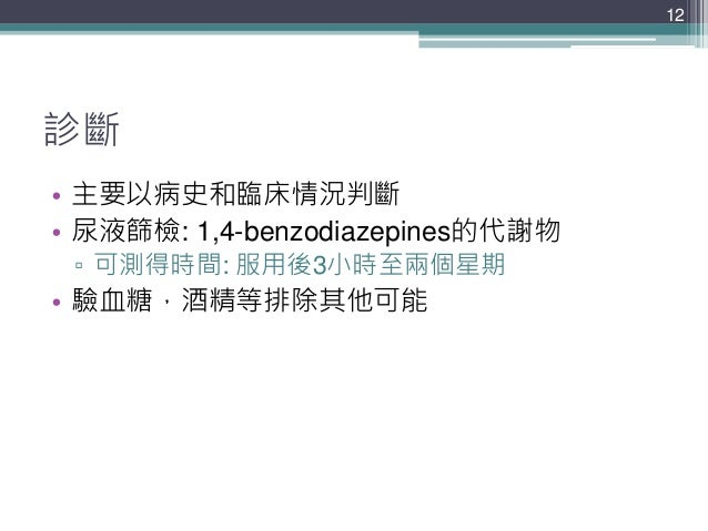 診斷 • 主要以病史和臨床情況判斷 • 尿液篩檢: 1,4-benzodiazepines的代謝物 ▫ 可測得時間: 服用後3小時至兩個星期 • 驗血糖,酒精等排除其他可能 12
