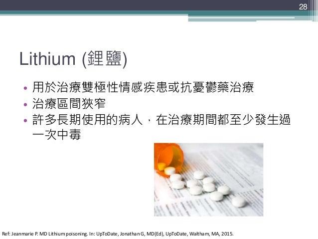 Lithium (鋰鹽) • 用於治療雙極性情感疾患或抗憂鬱藥治療 • 治療區間狹窄 • 許多長期使用的病人,在治療期間都至少發生過 一次中毒 28 Ref: Jeanmarie P. MD Lithium poisoning. In: UpT...