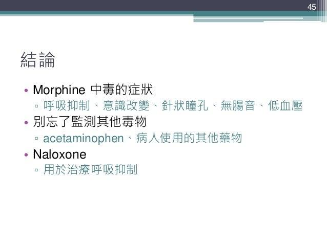 結論 • Morphine 中毒的症狀 ▫ 呼吸抑制、意識改變、針狀瞳孔、無腸音、低血壓 • 別忘了監測其他毒物 ▫ acetaminophen、病人使用的其他藥物 • Naloxone ▫ 用於治療呼吸抑制 45