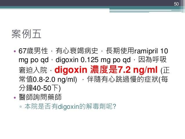 案例五 • 67歲男性,有心衰竭病史,長期使用ramipril 10 mg po qd,digoxin 0.125 mg po qd,因為呼吸 窘迫入院,digoxin 濃度是7.2 ng/ml (正 常值0.8-2.0 ng/ml) ,伴隨有...