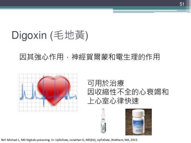 Digoxin (毛地黃) 51 因其強心作用,神經賀爾蒙和電生理的作用 可用於治療 因收縮性不全的心衰竭和 上心室心律快速 Ref: Michael L, MD Digitalis poisoning. In: UpToDate, Jonat...