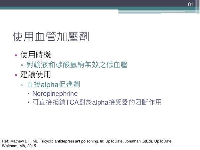 81 81 使用血管加壓劑 • 使用時機 ▫ 對輸液和碳酸氫鈉無效之低血壓 • 建議使用 ▫ 直接alpha促進劑  Norepinephrine  可直接抵銷TCA對於alpha接受器的阻斷作用 Ref: Mathew DH, MD Tr...