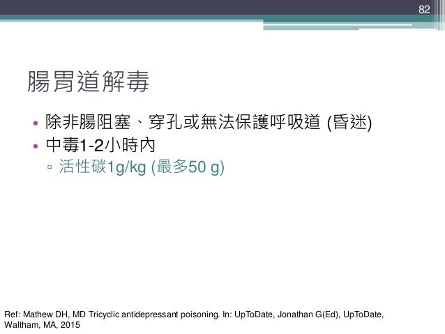 82 82 腸胃道解毒 • 除非腸阻塞、穿孔或無法保護呼吸道 (昏迷) • 中毒1-2小時內 ▫ 活性碳1g/kg (最多50 g) Ref: Mathew DH, MD Tricyclic antidepressant poisoning. ...