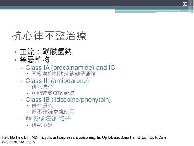 83 83 抗心律不整治療 • 主流:碳酸氫鈉 • 禁忌藥物 ▫ Class IA (procainamide) and IC  同樣會抑制快速鈉離子通道 ▫ Class III (amiodarone)  研究過少  可能導致QTc 延...