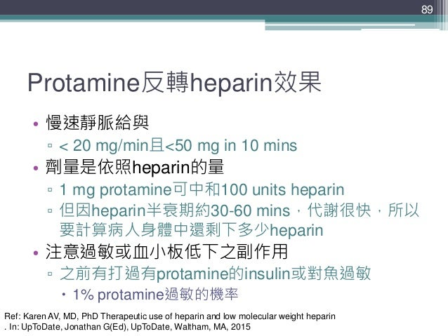 Protamine反轉heparin效果 • 慢速靜脈給與 ▫ < 20 mg/min且<50 mg in 10 mins • 劑量是依照heparin的量 ▫ 1 mg protamine可中和100 units heparin ▫ 但因he...