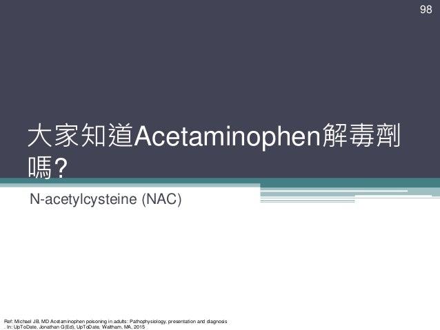 大家知道Acetaminophen解毒劑 嗎? N-acetylcysteine (NAC) 98 Ref: Michael JB, MD Acetaminophen poisoning in adults: Pathophysiology, ...