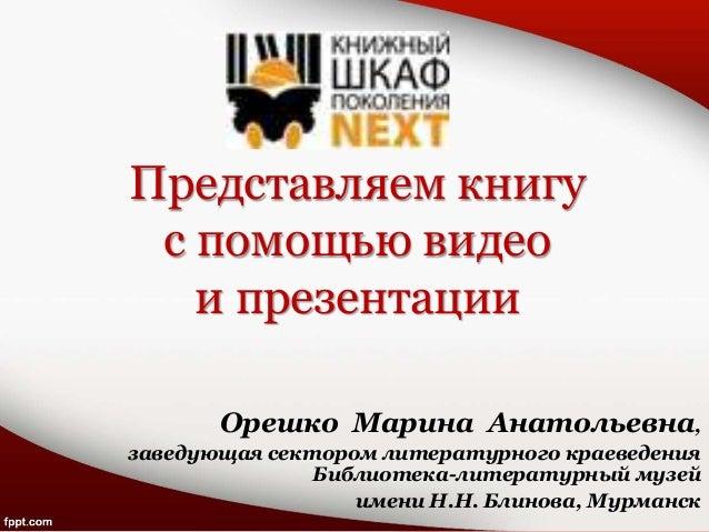 Представляем книгу с помощью видео и презентации Орешко Марина Анатольевна, заведующая сектором литературного краеведения ...