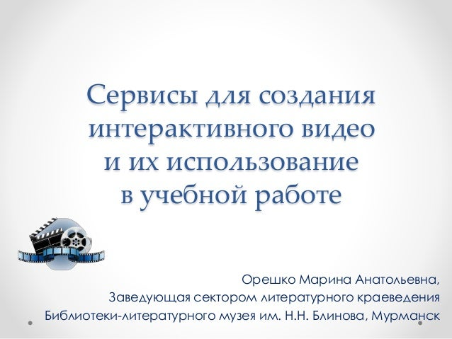 Сервисы для создания интерактивного видео и их использование в учебной работе Орешко Марина Анатольевна, Заведующая сектор...