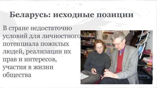 Беларусь: исходные позиции В стране недостаточно условий для личностного потенциала пожилых людей, реализации их прав и ин...
