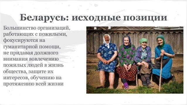 Беларусь: исходные позиции Большинство организаций, работающих с пожилыми, фокусируются на гуманитарной помощи, не придава...