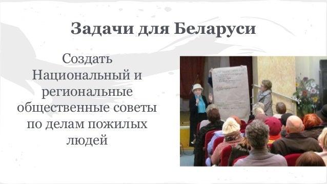 Задачи для Беларуси Создать Национальный и региональные общественные советы по делам пожилых людей