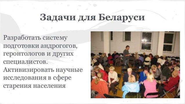 Задачи для Беларуси Разработать систему подготовки андрогогов, геронтологов и других специалистов. Активизировать научные ...