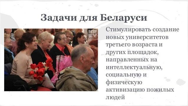 Задачи для Беларуси Стимулировать создание новых университетов третьего возраста и других площадок, направленных на интелл...