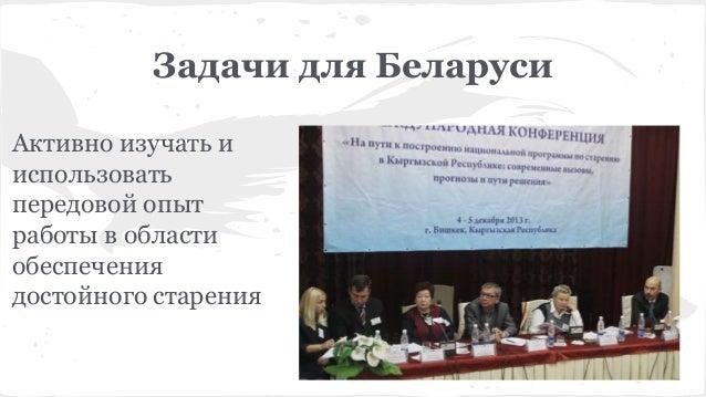 Задачи для Беларуси Активно изучать и использовать передовой опыт работы в области обеспечения достойного старения