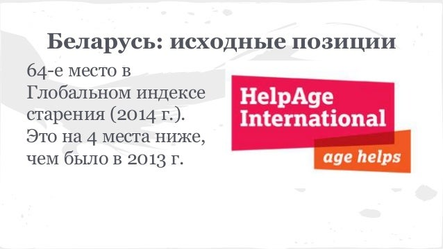 Беларусь: исходные позиции 64-е место в Глобальном индексе старения (2014 г.). Это на 4 места ниже, чем было в 2013 г.