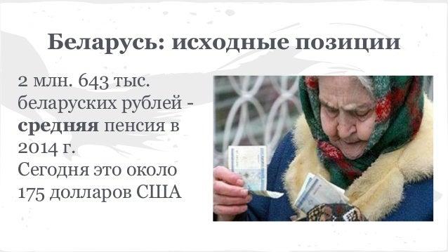 Беларусь: исходные позиции 2 млн. 643 тыс. беларуских рублей - средняя пенсия в 2014 г. Сегодня это около 175 долларов США
